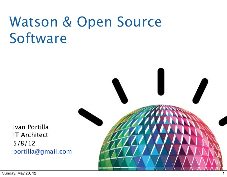 Watson & Open Source   Software     Ivan Portilla     IT Architect     5/8/12     portilla@gmail.comSunday, May 20, 12    ...
