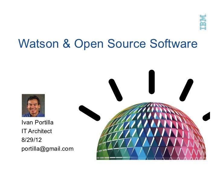 Watson & Open Source SoftwareIvan PortillaIT Architect8/29/12portilla@gmail.com
