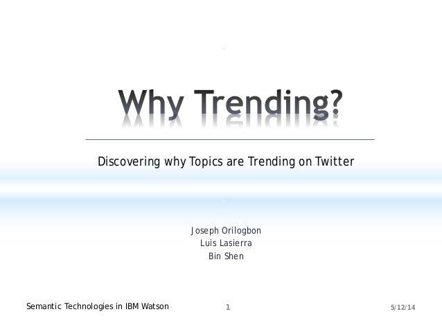 Joseph Orilogbon Luis Lasierra Bin Shen 5/12/14Semantic Technologies in IBM Watson 1 Discovering why Topics are Trending o...