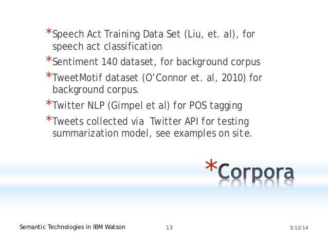 5/12/14Semantic Technologies in IBM Watson 13 * *Speech Act Training Data Set (Liu, et. al), for speech act classification...