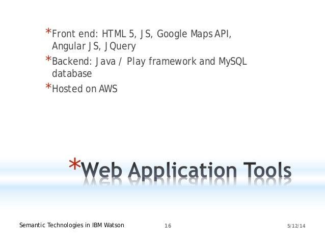 5/12/14Semantic Technologies in IBM Watson 16 * *Front end: HTML 5, JS, Google Maps API, Angular JS, JQuery *Backend: Java...
