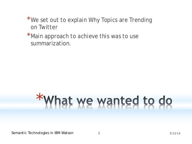 5/12/14Semantic Technologies in IBM Watson 2 * *We set out to explain Why Topics are Trending on Twitter *Main approach to...