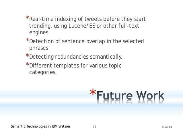 5/12/14Semantic Technologies in IBM Watson 23 * *Real-time indexing of tweets before they start trending, using Lucene/ES ...