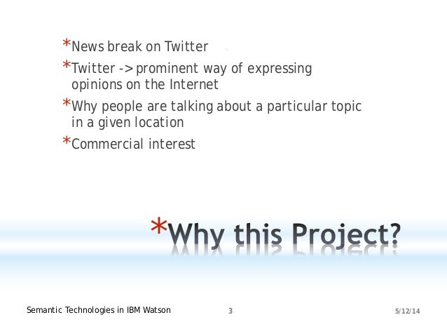 5/12/14Semantic Technologies in IBM Watson 3 * *News break on Twitter *Twitter -> prominent way of expressing opinions on ...