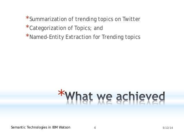 5/12/14Semantic Technologies in IBM Watson 4 * *Summarization of trending topics on Twitter *Categorization of Topics; and...