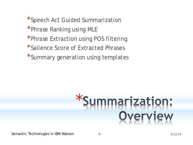 5/12/14Semantic Technologies in IBM Watson 6 * *Speech Act Guided Summarization *Phrase Ranking using MLE *Phrase Extracti...
