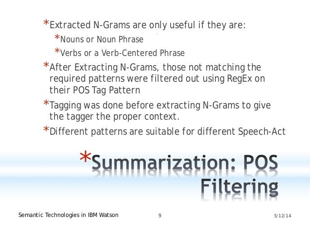 5/12/14Semantic Technologies in IBM Watson 9 * *Extracted N-Grams are only useful if they are: *Nouns or Noun Phrase *Verb...