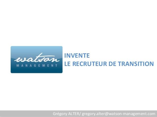INVENTE     LE RECRUTEUR DE TRANSITIONGrégory ALTER/ gregory.alter@watson-management.com