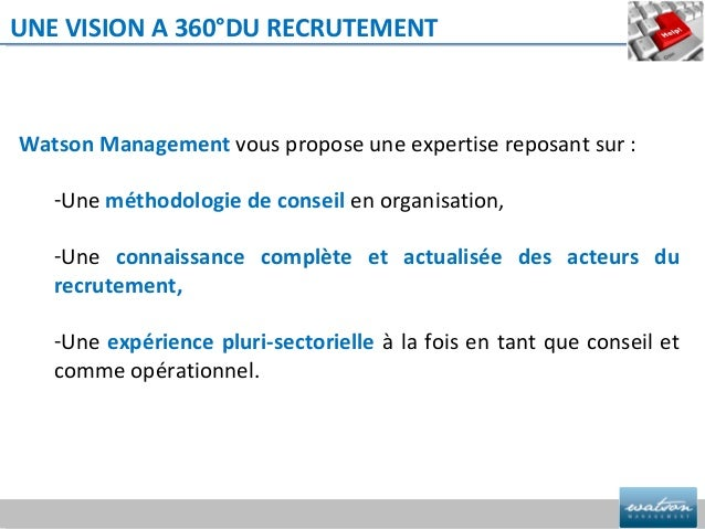 UNE VISION A 360°DU RECRUTEMENTWatson Management vous propose une expertise reposant sur :   -Une méthodologie de conseil ...