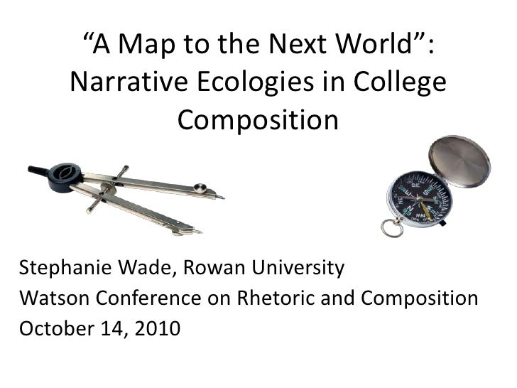 """""""A Map to the Next World"""": Narrative Ecologies in College Composition<br />Stephanie Wade, Rowan University<br />Watson Co..."""