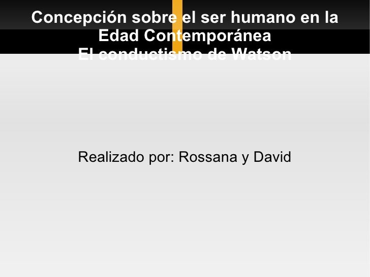 Concepción sobre el ser humano en la Edad Contemporánea El conductismo de Watson Realizado por: Rossana y David