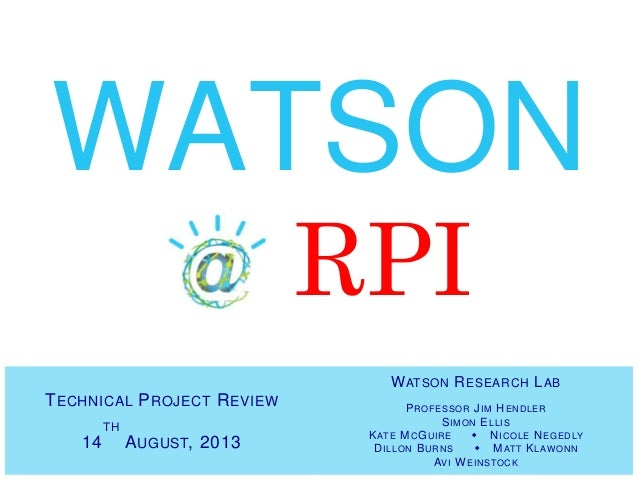 TECHNICAL PROJECT REVIEW 14 TH AUGUST, 2013 WATSON @ RPI WATSON RESEARCH LAB PROFESSOR JIM HENDLER SIMON ELLIS KATE MCGUIR...