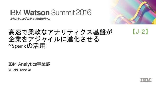 高速で柔軟なアナリティクス基盤が 企業をアジャイルに進化させる ~Sparkの活用 IBM Analytics事業部 Yuichi Tanaka 【J-2】