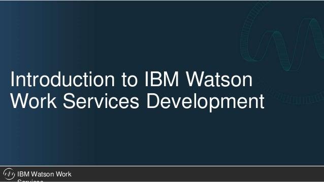 IBM Watson Work Introduction to IBM Watson Work Services Development