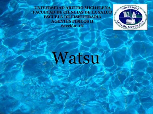 Watsu UNIVERSIDAD ARTURO MICHELENA FACULTAD DE CIENCIAS DE LA SALUD ESCUELA DE FISIOTERAPIA AGENTES FISICOS II Sección: 1N