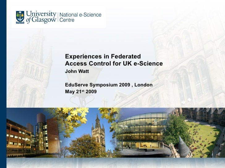 Experiences in Federated  Access Control for UK e-Science  John Watt EduServe Symposium 2009 , London May 21 st  2009