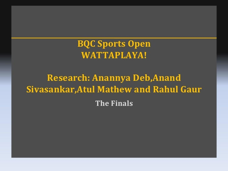 BQC Sports Open WATTAPLAYA! Research: Anannya Deb,Anand Sivasankar,Atul Mathew and Rahul Gaur The Finals
