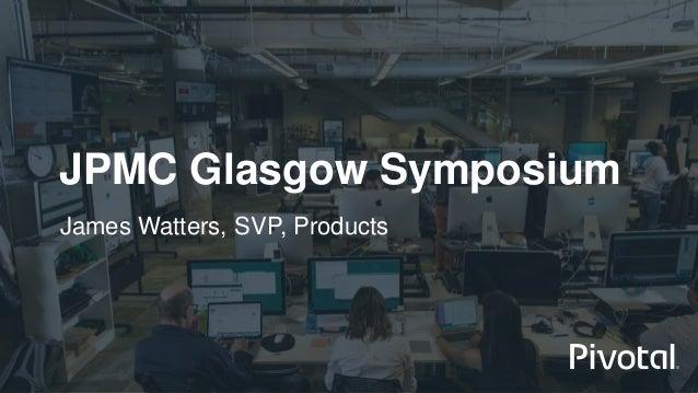 JPMC Glasgow Symposium James Watters, SVP, Products