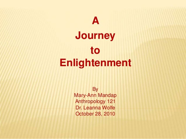 A Journey to Enlightenment By Mary-Ann Mandap Anthropology 121 Dr. Leanna Wolfe October 28, 2010