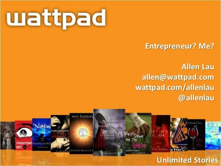 Entrepreneur? Me?           Allen Lau allen@wattpad.comwattpad.com/allenlau          @allenlau     Unlimited Stories