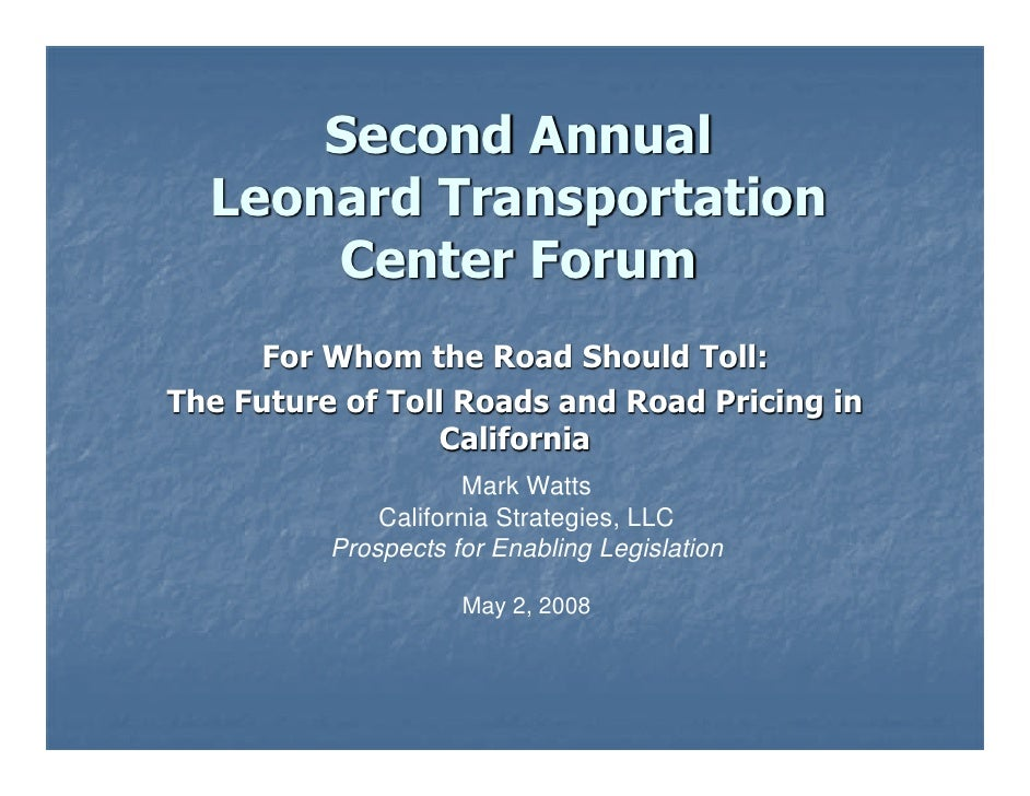 Second Annual  Leonard Transportation      Center Forum     For Whom the Road Should Toll:The Future of Toll Roads and Roa...