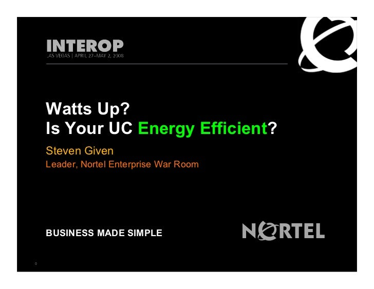 Watts Up?     Is Your UC Energy Efficient?     Steven Given     Leader, Nortel Enterprise War Room         BUSINESS MADE S...