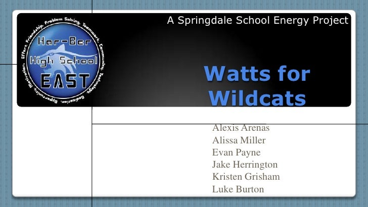 A Springdale School Energy Project<br />Watts for Wildcats<br />Alexis Arenas<br />Alissa Miller<br />Evan Payne<br />Jake...