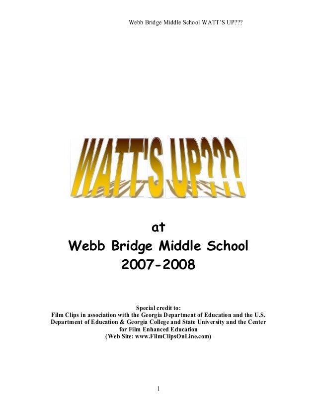 Webb Bridge Middle School WATT'S UP??? 1 at Webb Bridge Middle School 2007-2008 Special credit to: Film Clips in associati...