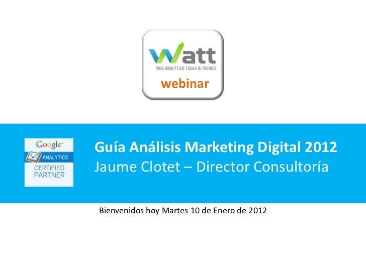 webinarGuía Análisis Marketing Digital 2012Jaume Clotet – Director ConsultoríaBienvenidos hoy Martes 10 de Enero de 2012