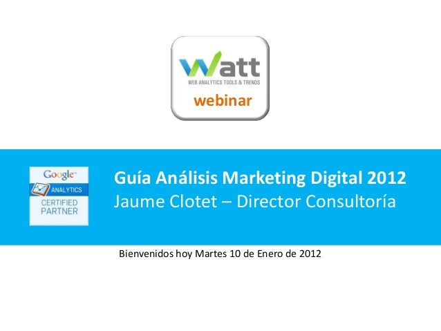webinarGuía Análisis Marketing Digital 2012Jaume Clotet – Director ConsultoríaBienvenidos hoy Martes 10 de Enero de 2012