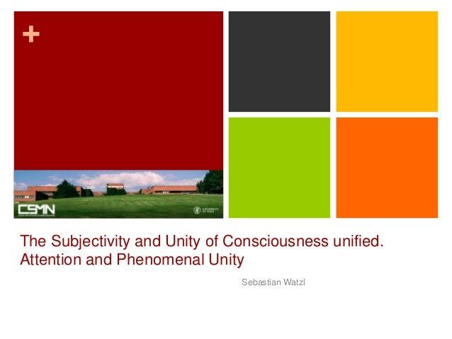 + The Subjectivity and Unity of Consciousness unified. Attention and Phenomenal Unity Sebastian Watzl