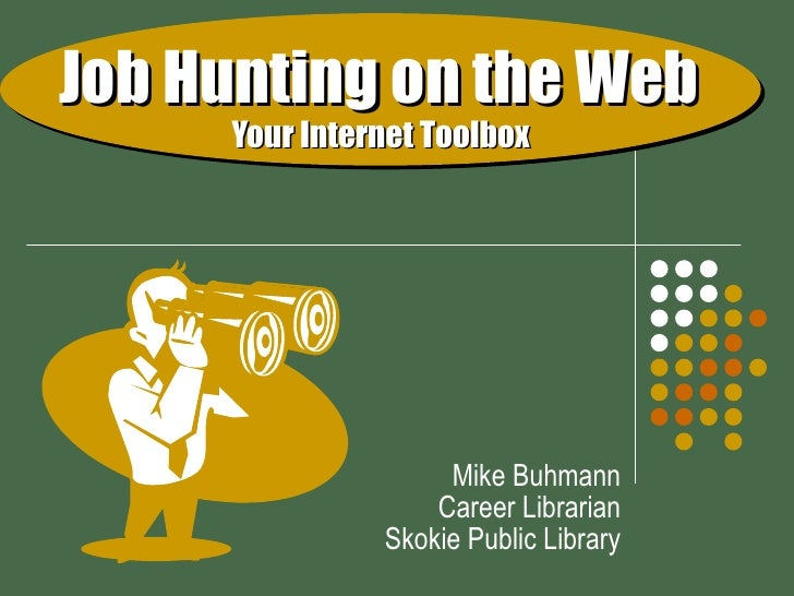 Job Hunting on the Web     Your Internet Toolbox Mike Buhmann Career Librarian Skokie Public Library