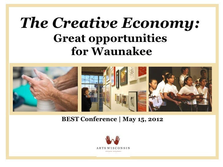The Creative Economy:   Great opportunities     for Waunakee    BEST Conference | May 15, 2012