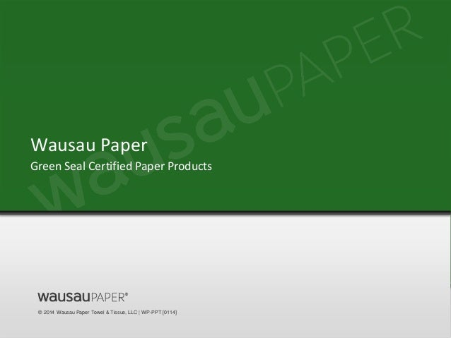 © 2014 Wausau Paper Towel & Tissue, LLC | WP-PPT [0114] Green Seal Certified Paper Products Wausau Paper