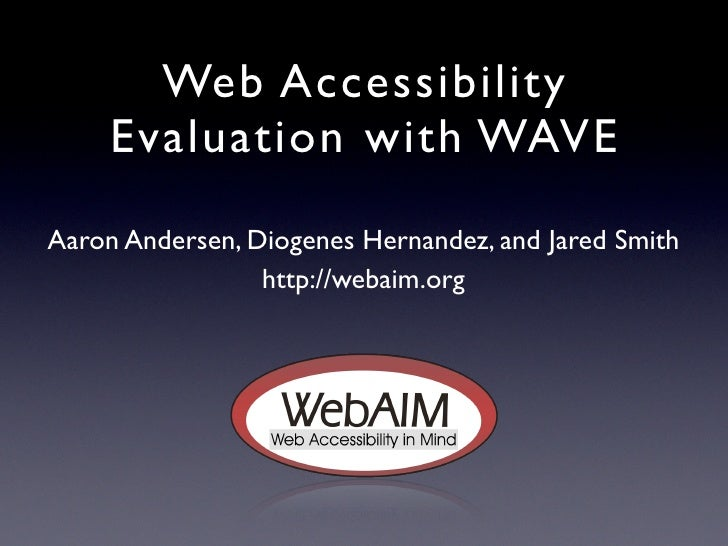 Web Accessibility      Evaluation with WAVE  Aaron Andersen, Diogenes Hernandez, and Jared Smith                  http://w...