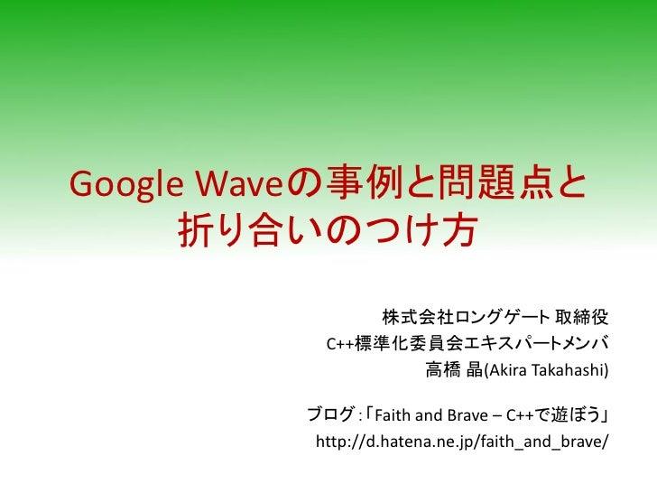 Google Waveの事例と問題点と       折り合いのつけ方               株式会社ロングゲート 取締役           C++標準化委員会エキスパートメンバ                  高橋 晶(Akira T...