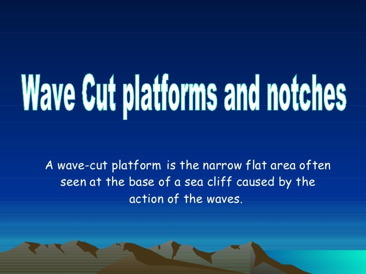 Wave Cut platforms and notches A wave-cut platform   is the narrow flat area often seen at the base of a sea cliff caused ...