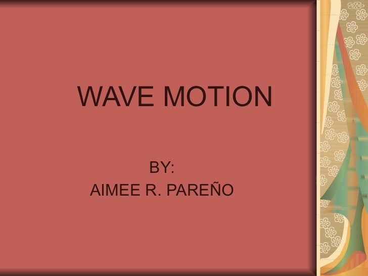 WAVE MOTION BY: AIMEE R. PAREÑO