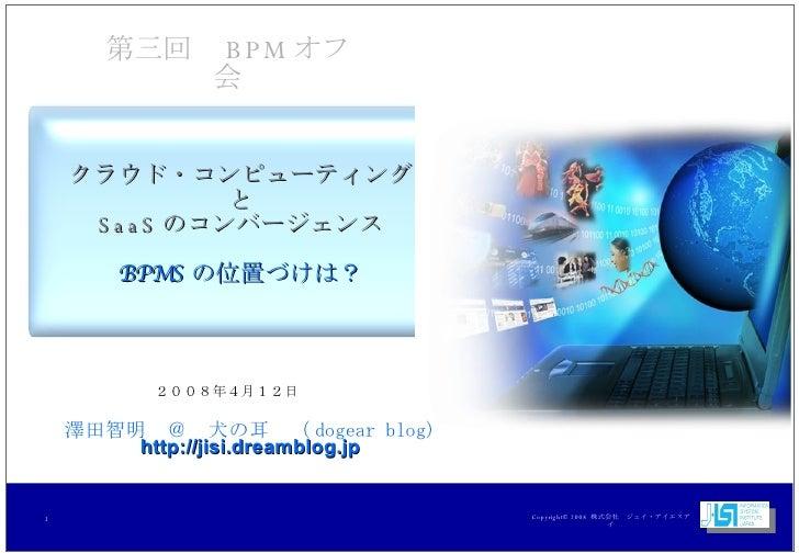クラウド・コンピューティング と SaaS のコンバージェンス BPMS の位置づけは? 2008年4月12日 第三回  BPM オフ会 澤田智明 @ 犬の耳 ( dogear blog) http://jisi.dreamblog.jp