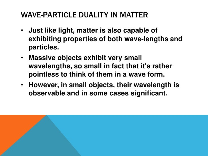 wave particle duality Wave-particle duality: wave-particle duality, possession by physical entities (such as light and electrons) of both wavelike and particle-like characteristics on the basis of experimental evidence, german physicist albert einstein first showed (1905) that light, which had been considered a form of electromagnetic waves.