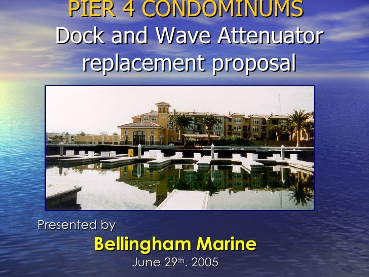 PIER 4 CONDOMINUMS  Dock and Wave Attenuator replacement proposal Presented by  Bellingham Marine June 29 th . 2005