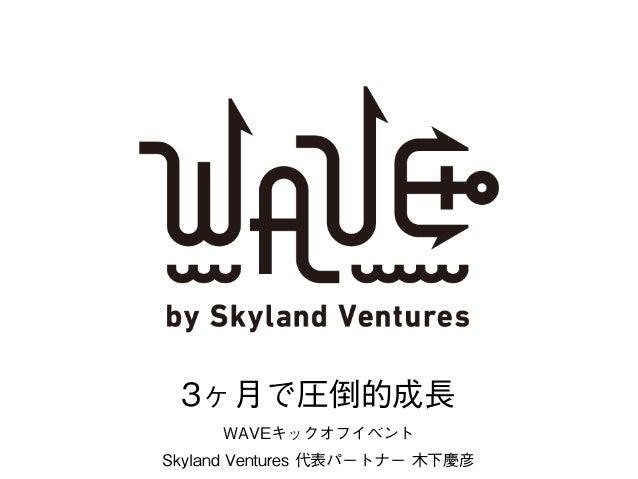 1 WAVEキックオフイベント Skyland Ventures 代表パートナー 木下慶彦 3ヶ月で圧倒的成長
