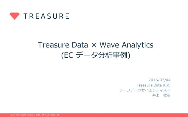 Copyright ©2015 Treasure Data. All Rights Reserved.Copyright ©2015 Treasure Data. All Rights Reserved. Treasure Data × Wav...
