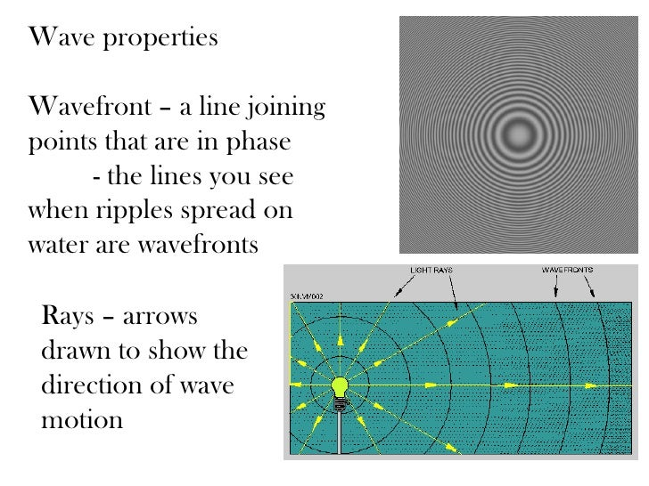 Wave propertiesWavefront – a line joiningpoints that are in phase      - the lines you seewhen ripples spread onwater are ...