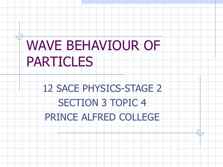 WAVE BEHAVIOUR OF PARTICLES 12 SACE PHYSICS-STAGE 2 SECTION 3 TOPIC 4 PRINCE ALFRED COLLEGE