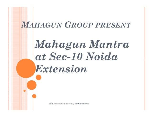 MAHAGUN GROUP PRESENT Mahagun Mantra at Sec-10 Noidaat Sec-10 Noida Extension affinityconsultant.com@ 09999684955