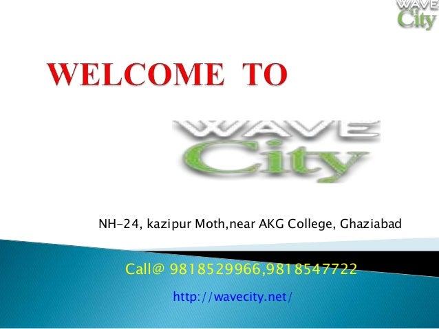 NH-24, kazipur Moth,near AKG College, Ghaziabad Call@ 9818529966,9818547722 http://wavecity.net/