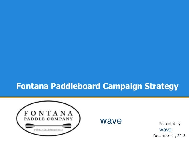 Fontana Paddleboard Campaign Strategy  wave  Presented by  wave December 11, * 2013
