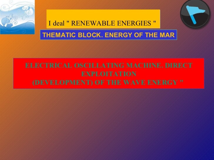 "I deal "" RENEWABLE ENERGIES ""  ELECTRICAL OSCILLATING MACHINE. DIRECT  EXPLOITATION (DEVELOPMENT) OF THE WAVE EN..."