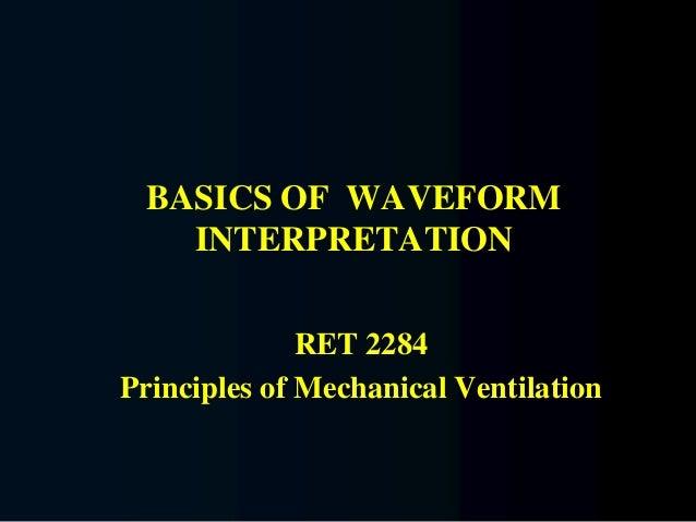 BASICS OF WAVEFORM INTERPRETATION RET 2284 Principles of Mechanical Ventilation